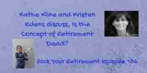 Kathe Kline and Kristen Edens discuss, Is the Concept of Retirement Dead?