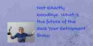 The future of the Rock Your Retirement show