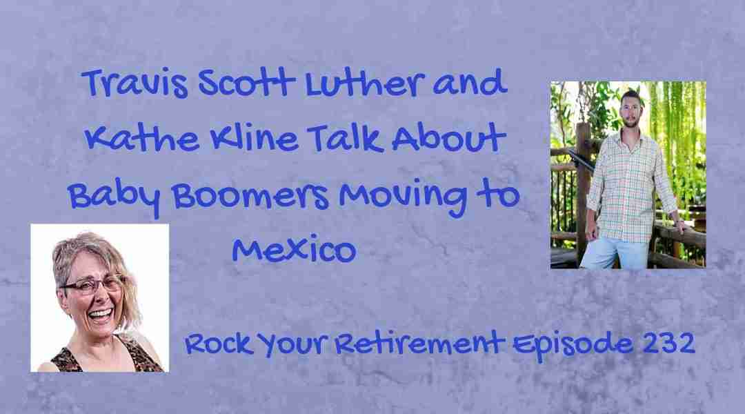 Baby Boomers Retiring in Mexico- Episode 232